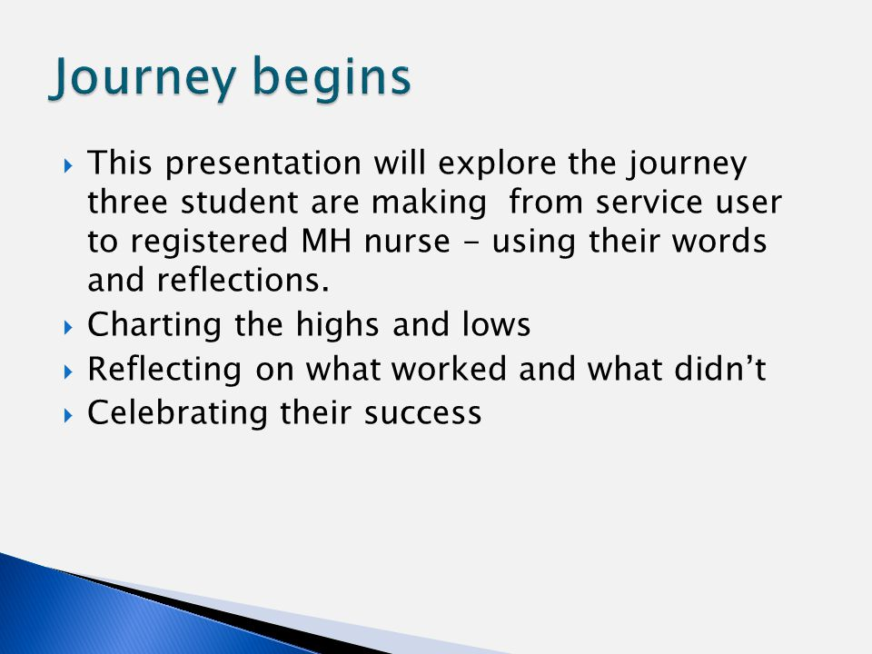  This presentation will explore the journey three student are making from service user to registered MH nurse - using their words and reflections.