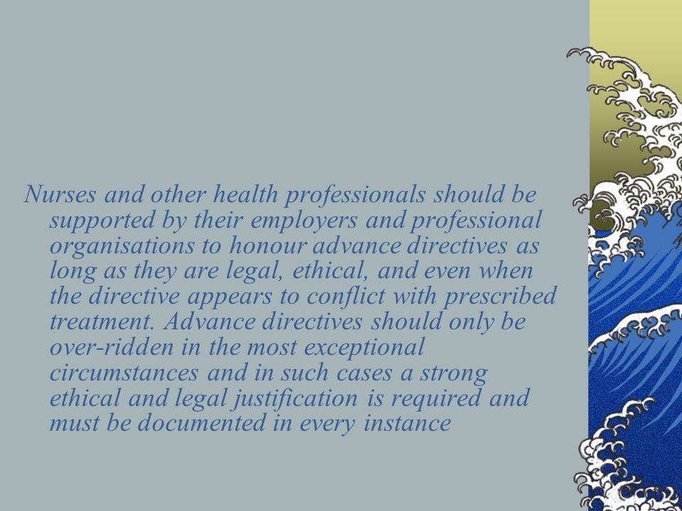 An advance directive is characterised by A commitment to and recognition of the principle of personal autonomy and responsibility A collaborative process, that seeks to explore, clarify, and articulate a person's: Hopes, wishes, plans, preferences and agreements with others for the timely recognition and best response to a potential crisis and / or Responsibilities, expectations and agreements with others regarding on-going maintenance and promotion of wellbeing A negotiated process, whereby when an advance directive requires specified services or responses from others, then whenever practicably possible the terms of service provision, and specific treatment preferences should be discussed and negotiated with named representatives from services A careful consideration of how the how the person has arrived at this point, what has helped and hindered, and how the person's resources and capacities can be drawn upon and enhanced Sharing with all service providers as needed and the honouring of the terms of the advance directive in as far as practicably possible, even when the individual may be deemed to lack decisional capacity until such times as capacity for decision making is regained