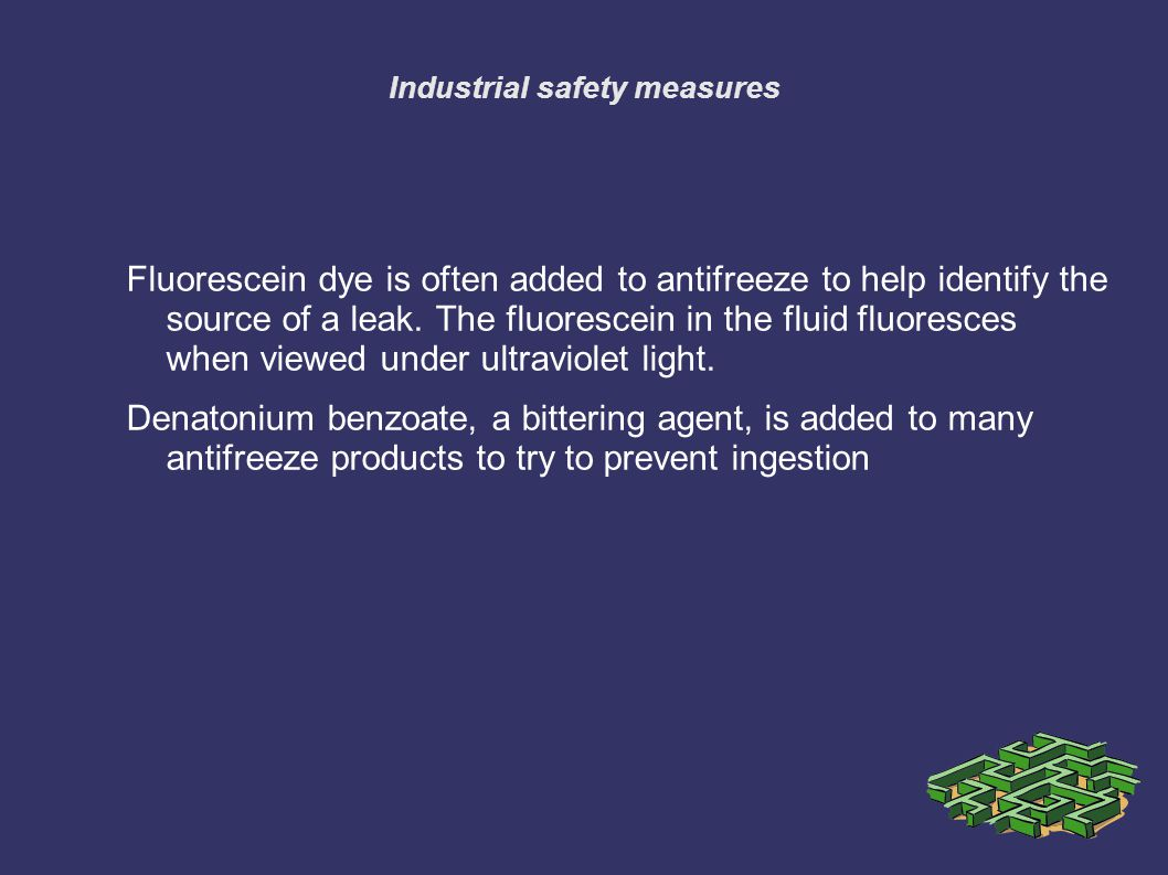 Industrial safety measures Fluorescein dye is often added to antifreeze to help identify the source of a leak.