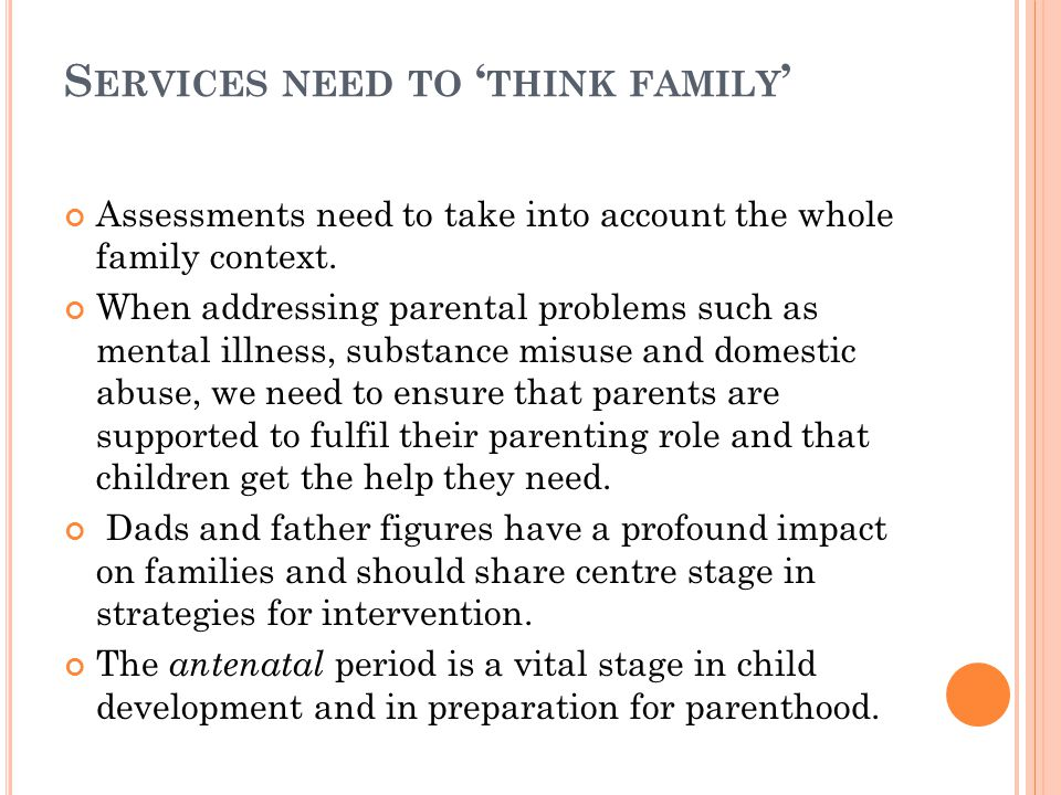 S ERVICES NEED TO ' THINK FAMILY ' Assessments need to take into account the whole family context.