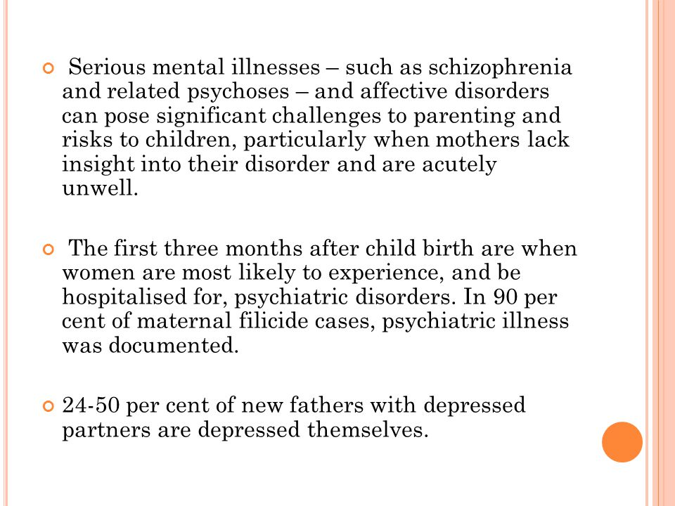 Serious mental illnesses – such as schizophrenia and related psychoses – and affective disorders can pose significant challenges to parenting and risks to children, particularly when mothers lack insight into their disorder and are acutely unwell.