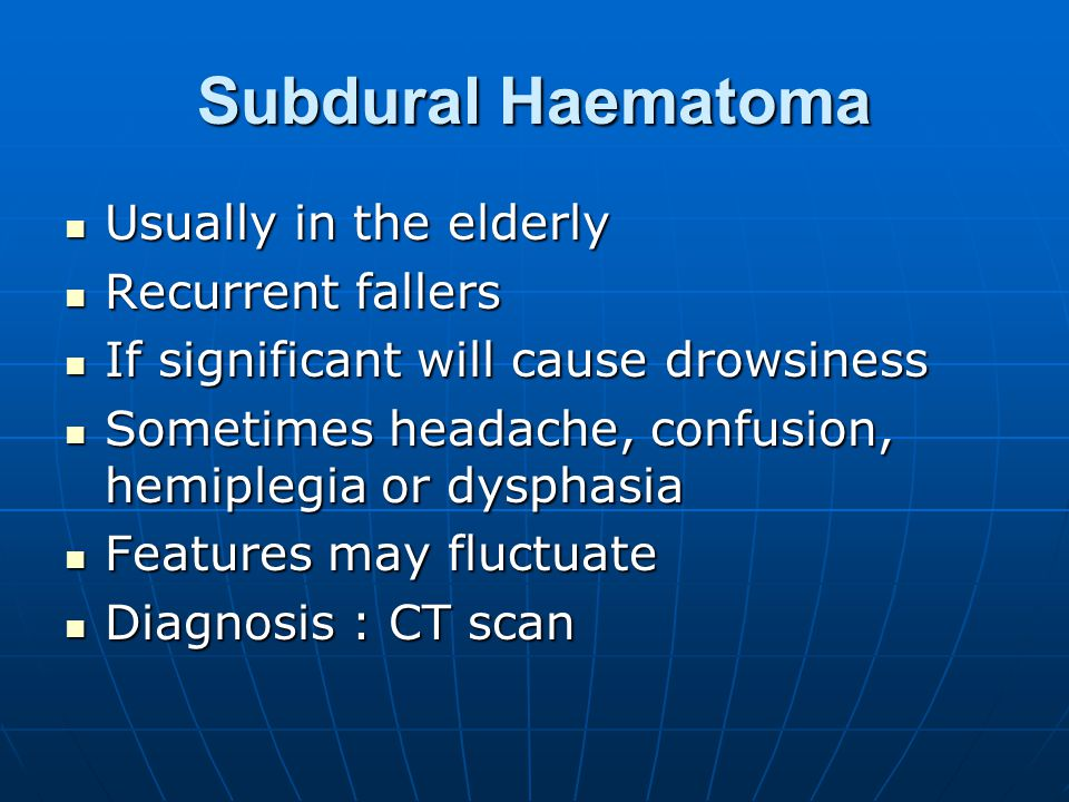 Subdural Haematoma Usually in the elderly Usually in the elderly Recurrent fallers Recurrent fallers If significant will cause drowsiness If significant will cause drowsiness Sometimes headache, confusion, hemiplegia or dysphasia Sometimes headache, confusion, hemiplegia or dysphasia Features may fluctuate Features may fluctuate Diagnosis : CT scan Diagnosis : CT scan