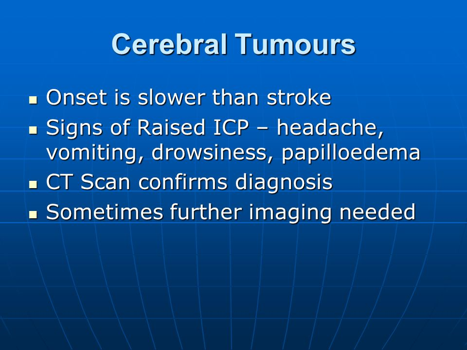 Cerebral Tumours Onset is slower than stroke Onset is slower than stroke Signs of Raised ICP – headache, vomiting, drowsiness, papilloedema Signs of Raised ICP – headache, vomiting, drowsiness, papilloedema CT Scan confirms diagnosis CT Scan confirms diagnosis Sometimes further imaging needed Sometimes further imaging needed