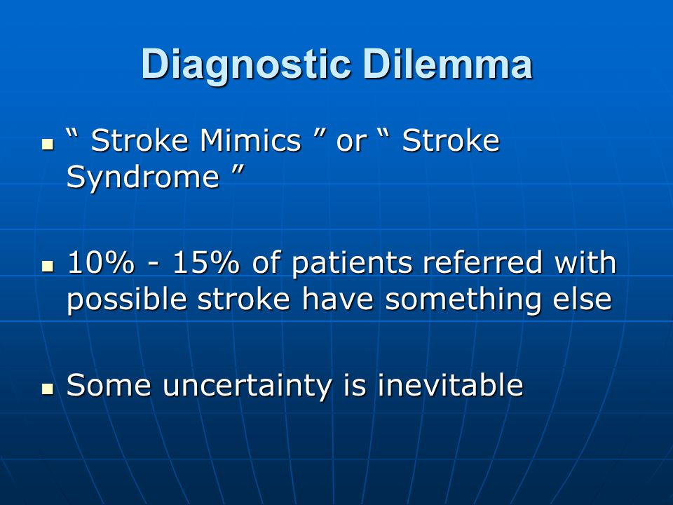 Diagnostic Dilemma Stroke Mimics or Stroke Syndrome Stroke Mimics or Stroke Syndrome 10% - 15% of patients referred with possible stroke have something else 10% - 15% of patients referred with possible stroke have something else Some uncertainty is inevitable Some uncertainty is inevitable