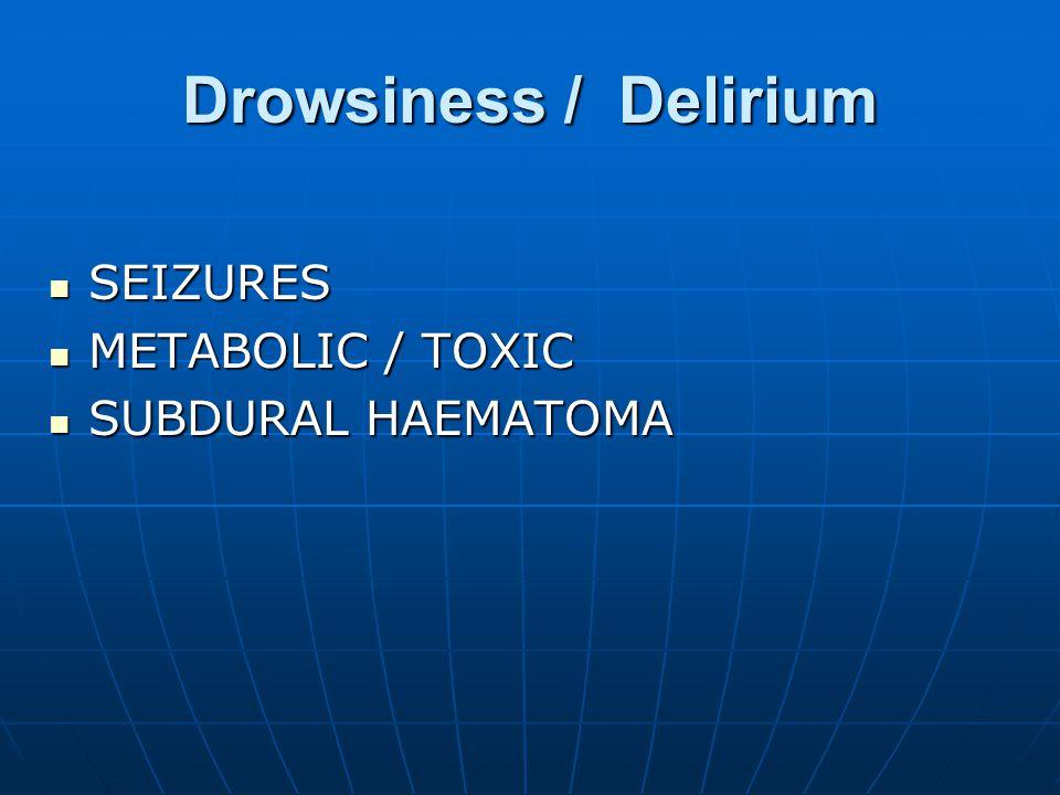 Drowsiness / Delirium SEIZURES SEIZURES METABOLIC / TOXIC METABOLIC / TOXIC SUBDURAL HAEMATOMA SUBDURAL HAEMATOMA