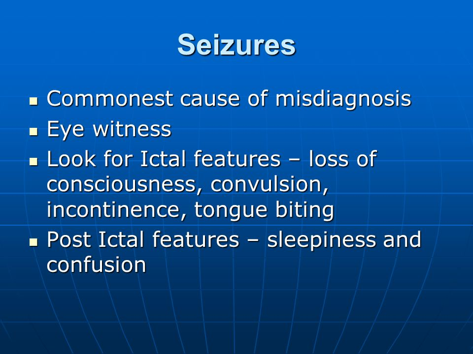 Seizures Commonest cause of misdiagnosis Commonest cause of misdiagnosis Eye witness Eye witness Look for Ictal features – loss of consciousness, convulsion, incontinence, tongue biting Look for Ictal features – loss of consciousness, convulsion, incontinence, tongue biting Post Ictal features – sleepiness and confusion Post Ictal features – sleepiness and confusion
