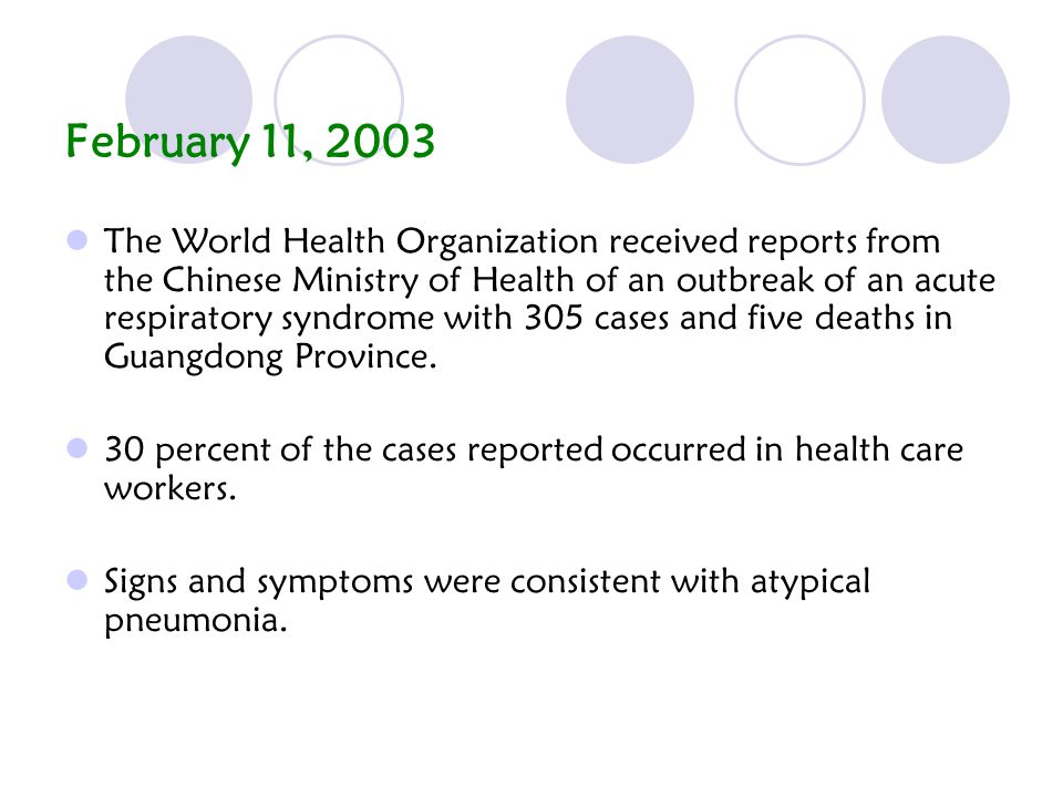 February 11, 2003 The World Health Organization received reports from the Chinese Ministry of Health of an outbreak of an acute respiratory syndrome with 305 cases and five deaths in Guangdong Province.