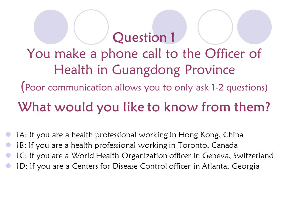 Question 1 You make a phone call to the Officer of Health in Guangdong Province ( Poor communication allows you to only ask 1-2 questions) What would you like to know from them.