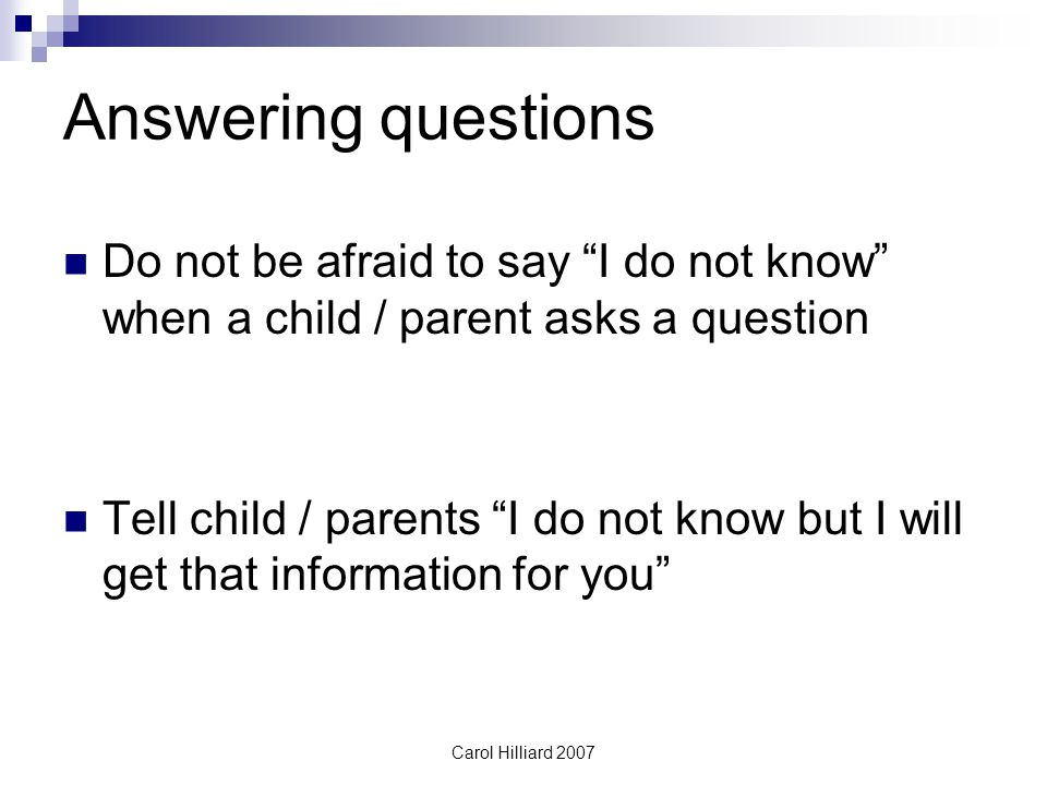 Carol Hilliard 2007 Answering questions Do not be afraid to say I do not know when a child / parent asks a question Tell child / parents I do not know but I will get that information for you