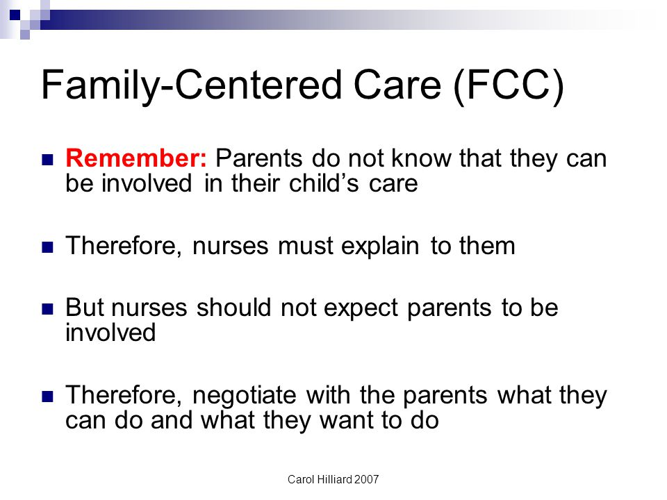 Carol Hilliard 2007 Family-Centered Care (FCC) Remember: Parents do not know that they can be involved in their child's care Therefore, nurses must explain to them But nurses should not expect parents to be involved Therefore, negotiate with the parents what they can do and what they want to do