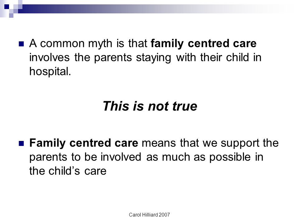 Carol Hilliard 2007 A common myth is that family centred care involves the parents staying with their child in hospital.