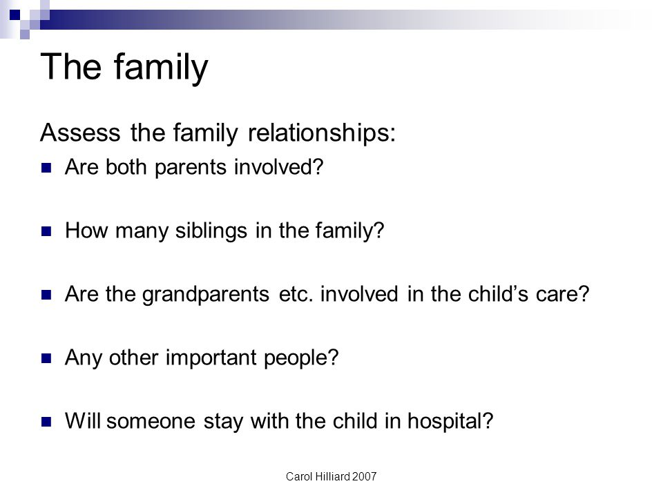 Carol Hilliard 2007 The family Assess the family relationships: Are both parents involved.