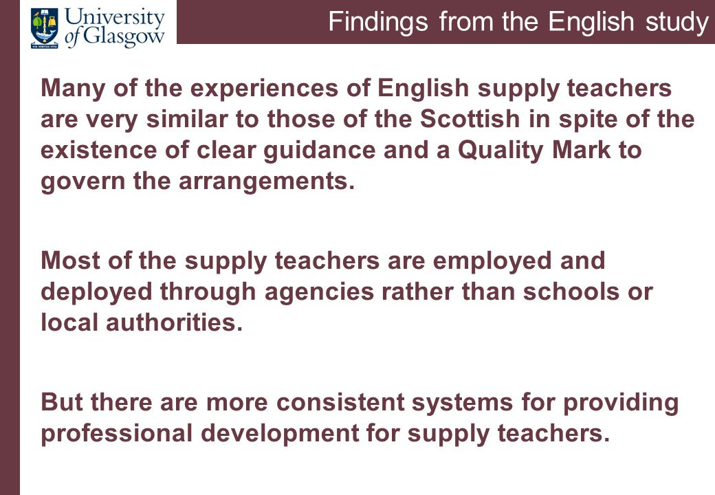 Findings from the English study Many of the experiences of English supply teachers are very similar to those of the Scottish in spite of the existence