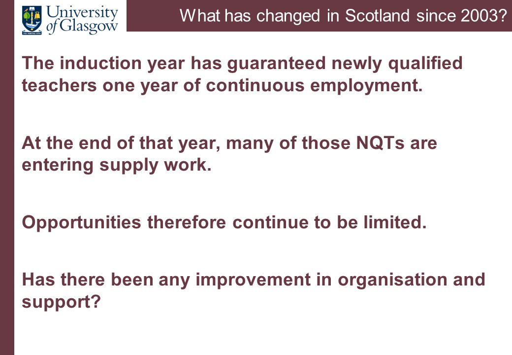 What has changed in Scotland since 2003? The induction year has guaranteed newly qualified teachers one year of continuous employment. At the end of t
