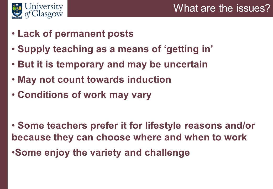 What are the issues? Lack of permanent posts Supply teaching as a means of 'getting in' But it is temporary and may be uncertain May not count towards