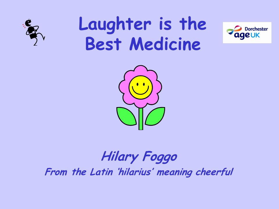 Laughter is the Best Medicine Hilary Foggo From the Latin 'hilarius' meaning cheerful