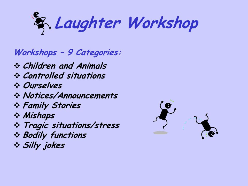Laughter Workshop Workshops – 9 Categories:  Children and Animals  Controlled situations  Ourselves  Notices/Announcements  Family Stories  Mish