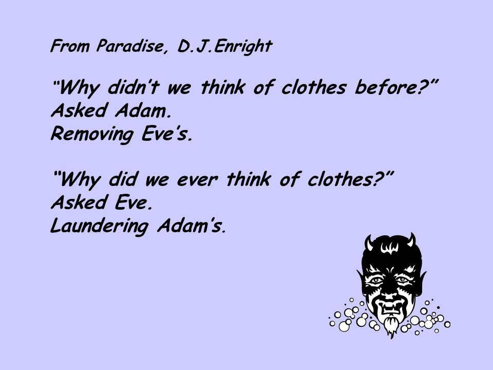 """From Paradise, D.J.Enright """" Why didn't we think of clothes before?"""" Asked Adam. Removing Eve's. """"Why did we ever think of clothes?"""" Asked Eve. Launde"""