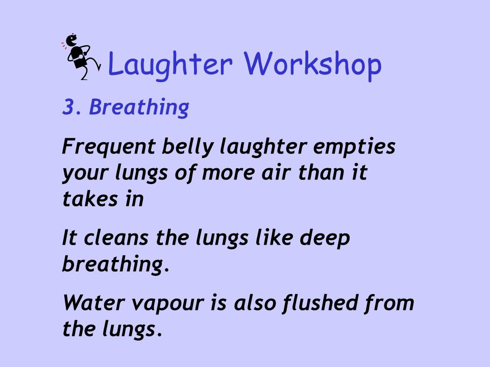 Laughter Workshop 3. Breathing Frequent belly laughter empties your lungs of more air than it takes in It cleans the lungs like deep breathing. Water