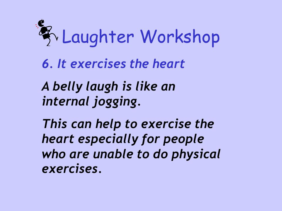 Laughter Workshop 6. It exercises the heart A belly laugh is like an internal jogging. This can help to exercise the heart especially for people who a