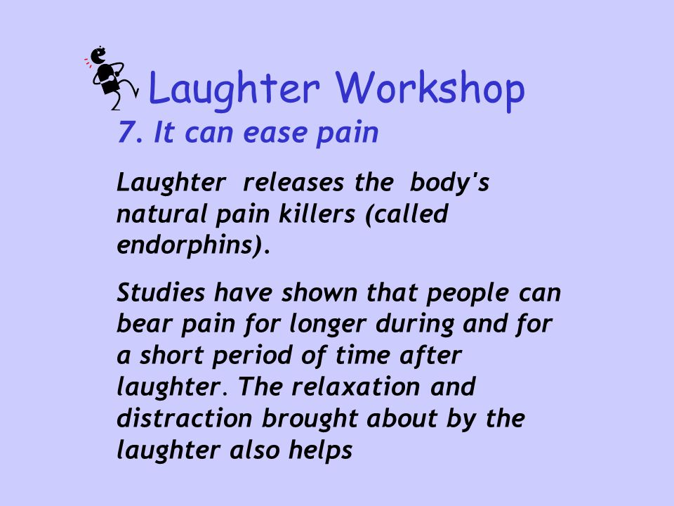 Laughter Workshop 7. It can ease pain Laughter releases the body's natural pain killers (called endorphins). Studies have shown that people can bear p