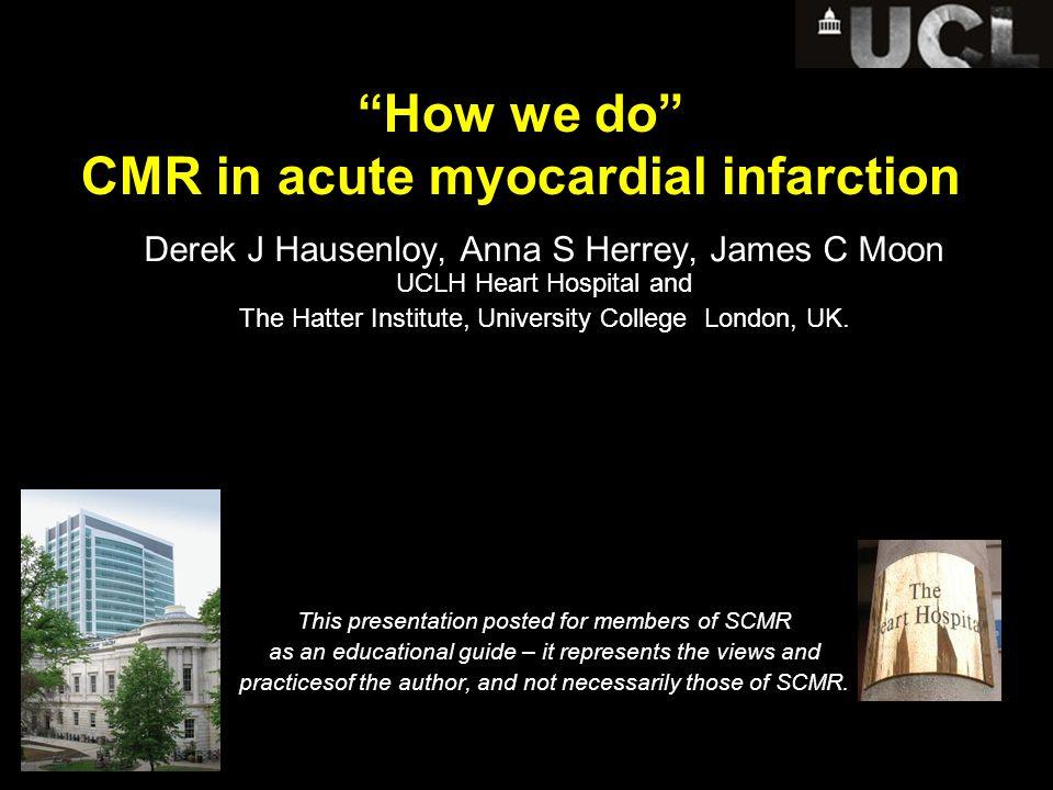 How we do CMR in acute myocardial infarction Derek J Hausenloy, Anna S Herrey, James C Moon UCLH Heart Hospital and The Hatter Institute, University College London, UK.
