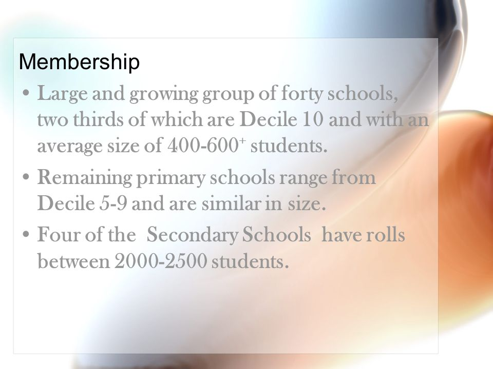 Membership Large and growing group of forty schools, two thirds of which are Decile 10 and with an average size of 400-600 + students.