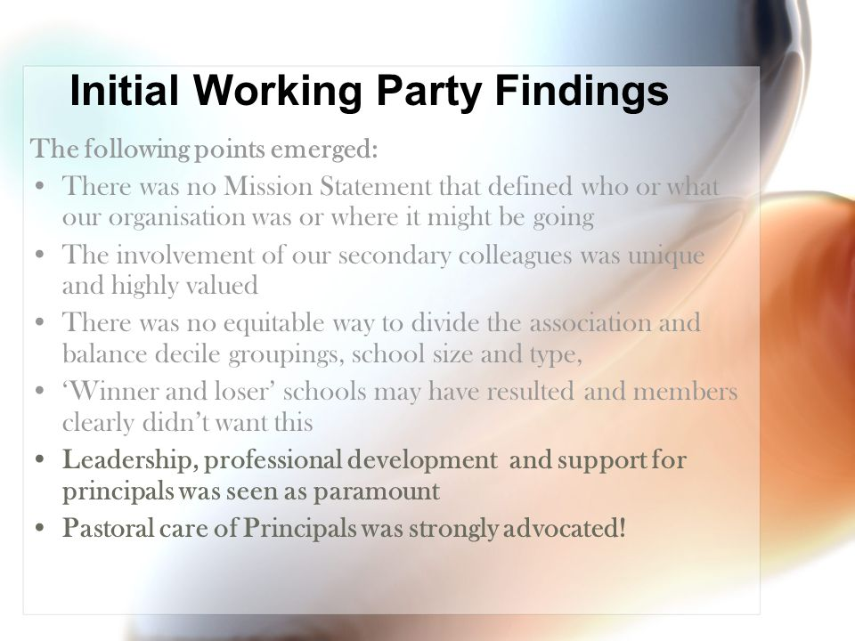 Initial Working Party Findings The following points emerged: There was no Mission Statement that defined who or what our organisation was or where it might be going The involvement of our secondary colleagues was unique and highly valued There was no equitable way to divide the association and balance decile groupings, school size and type, 'Winner and loser' schools may have resulted and members clearly didn't want this Leadership, professional development and support for principals was seen as paramount Pastoral care of Principals was strongly advocated!