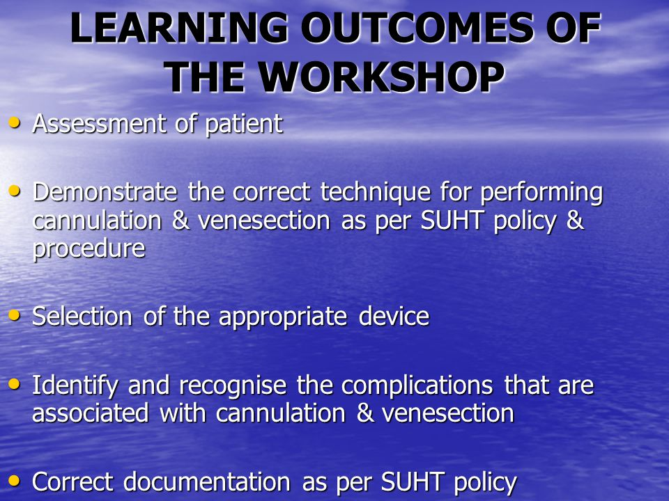 LEARNING OUTCOMES OF THE WORKSHOP Assessment of patient Assessment of patient Demonstrate the correct technique for performing cannulation & venesection as per SUHT policy & procedure Demonstrate the correct technique for performing cannulation & venesection as per SUHT policy & procedure Selection of the appropriate device Selection of the appropriate device Identify and recognise the complications that are associated with cannulation & venesection Identify and recognise the complications that are associated with cannulation & venesection Correct documentation as per SUHT policy Correct documentation as per SUHT policy
