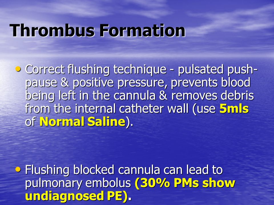 Thrombus Formation Correct flushing technique - pulsated push- pause & positive pressure, prevents blood being left in the cannula & removes debris from the internal catheter wall (use 5mls of Normal Saline).