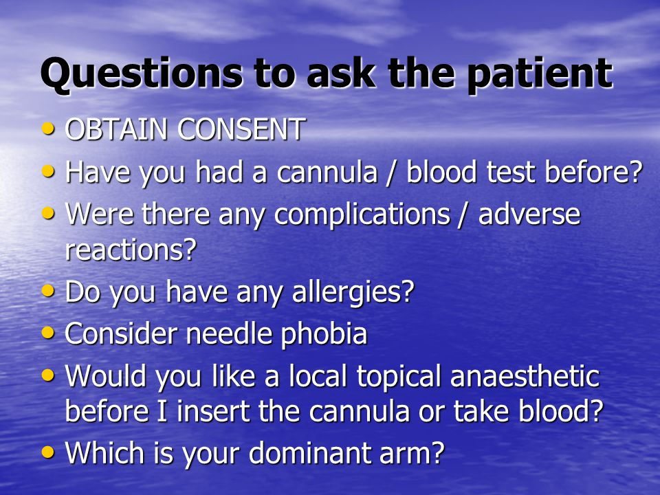 Questions to ask the patient OBTAIN CONSENT OBTAIN CONSENT Have you had a cannula / blood test before.