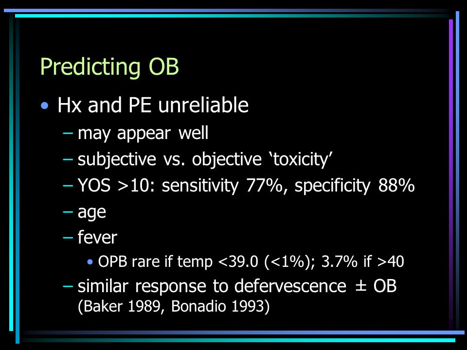 Predicting OB Hx and PE unreliable –may appear well –subjective vs. objective 'toxicity' –YOS >10: sensitivity 77%, specificity 88% –age –fever OPB ra