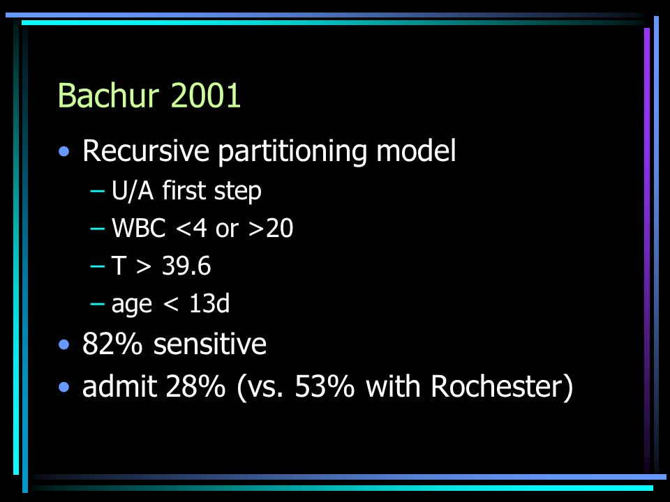 Bachur 2001 Recursive partitioning model –U/A first step –WBC 20 –T > 39.6 –age < 13d 82% sensitive admit 28% (vs. 53% with Rochester)