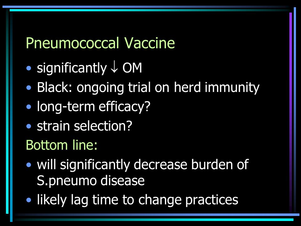 Pneumococcal Vaccine significantly  OM Black: ongoing trial on herd immunity long-term efficacy.