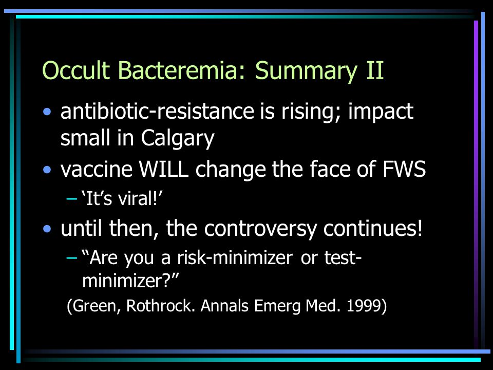 Occult Bacteremia: Summary II antibiotic-resistance is rising; impact small in Calgary vaccine WILL change the face of FWS –'It's viral!' until then, the controversy continues.
