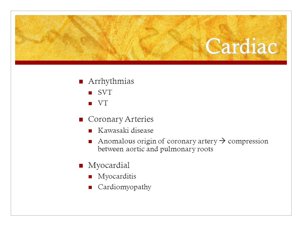 Cardiac Arrhythmias SVT VT Coronary Arteries Kawasaki disease Anomalous origin of coronary artery  compression between aortic and pulmonary roots Myocardial Myocarditis Cardiomyopathy