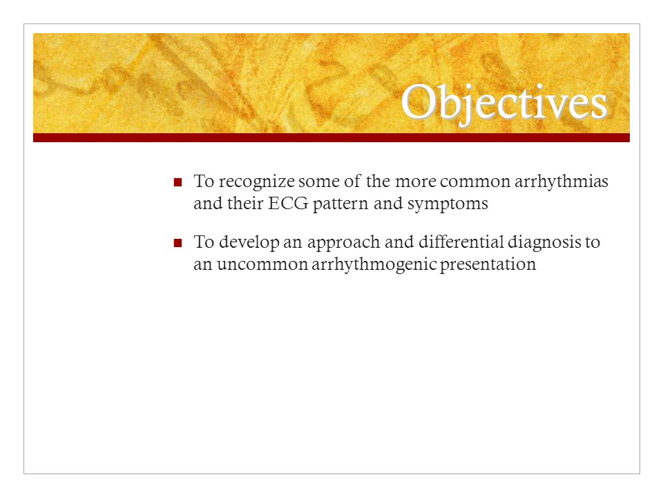 Objectives To recognize some of the more common arrhythmias and their ECG pattern and symptoms To develop an approach and differential diagnosis to an