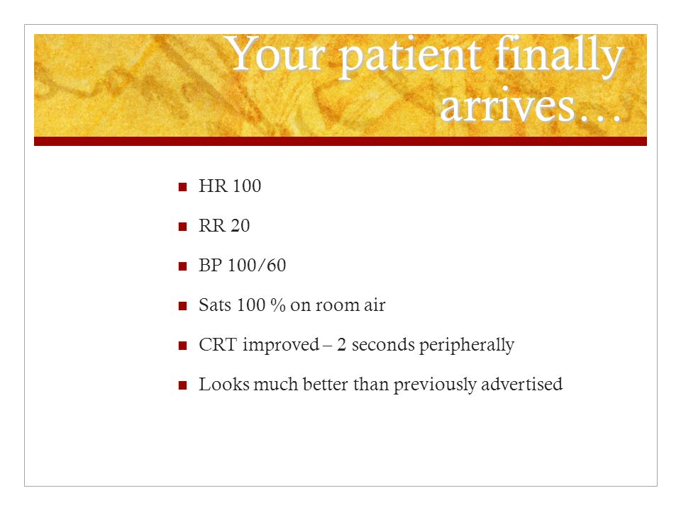 Your patient finally arrives… HR 100 RR 20 BP 100/60 Sats 100 % on room air CRT improved – 2 seconds peripherally Looks much better than previously ad