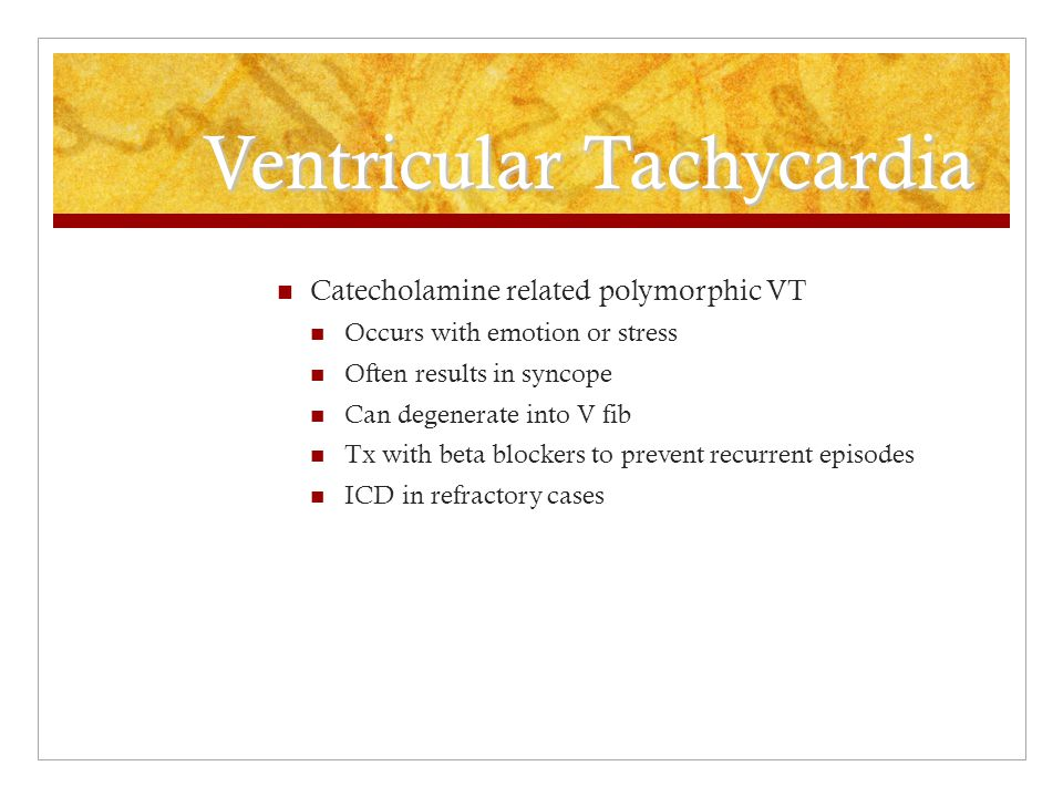 Ventricular Tachycardia Catecholamine related polymorphic VT Occurs with emotion or stress Often results in syncope Can degenerate into V fib Tx with