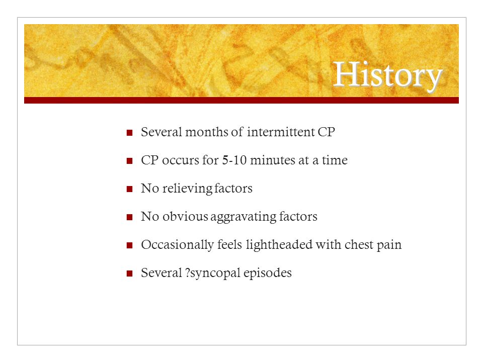 History Several months of intermittent CP CP occurs for 5-10 minutes at a time No relieving factors No obvious aggravating factors Occasionally feels