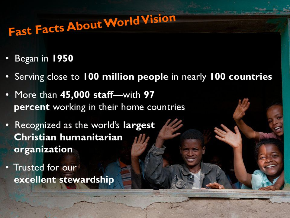 Fast Facts About World Vision Began in 1950 Serving close to 100 million people in nearly 100 countries More than 45,000 staff—with 97 percent working in their home countries Recognized as the world's largest Christian humanitarian organization Trusted for our excellent stewardship