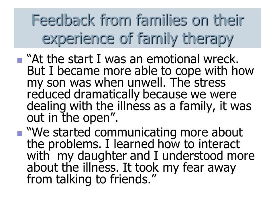 Feedback from families on their experience of family therapy At the start I was an emotional wreck.