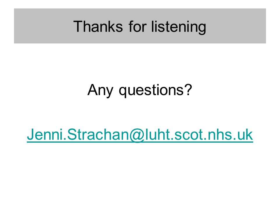 Thanks for listening Any questions? Jenni.Strachan@luht.scot.nhs.uk