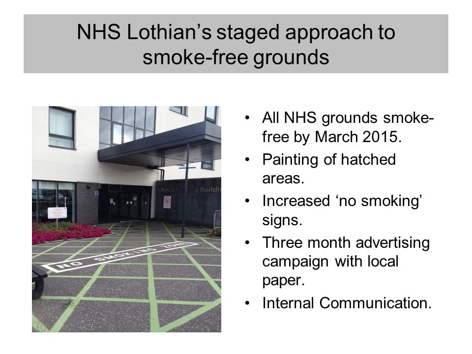 NHS Lothian's staged approach to smoke-free grounds All NHS grounds smoke- free by March 2015. Painting of hatched areas. Increased 'no smoking' signs