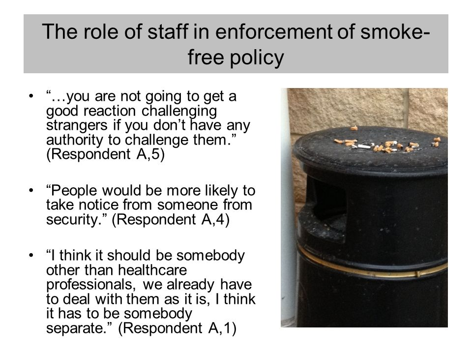 "The role of staff in enforcement of smoke- free policy ""…you are not going to get a good reaction challenging strangers if you don't have any authorit"