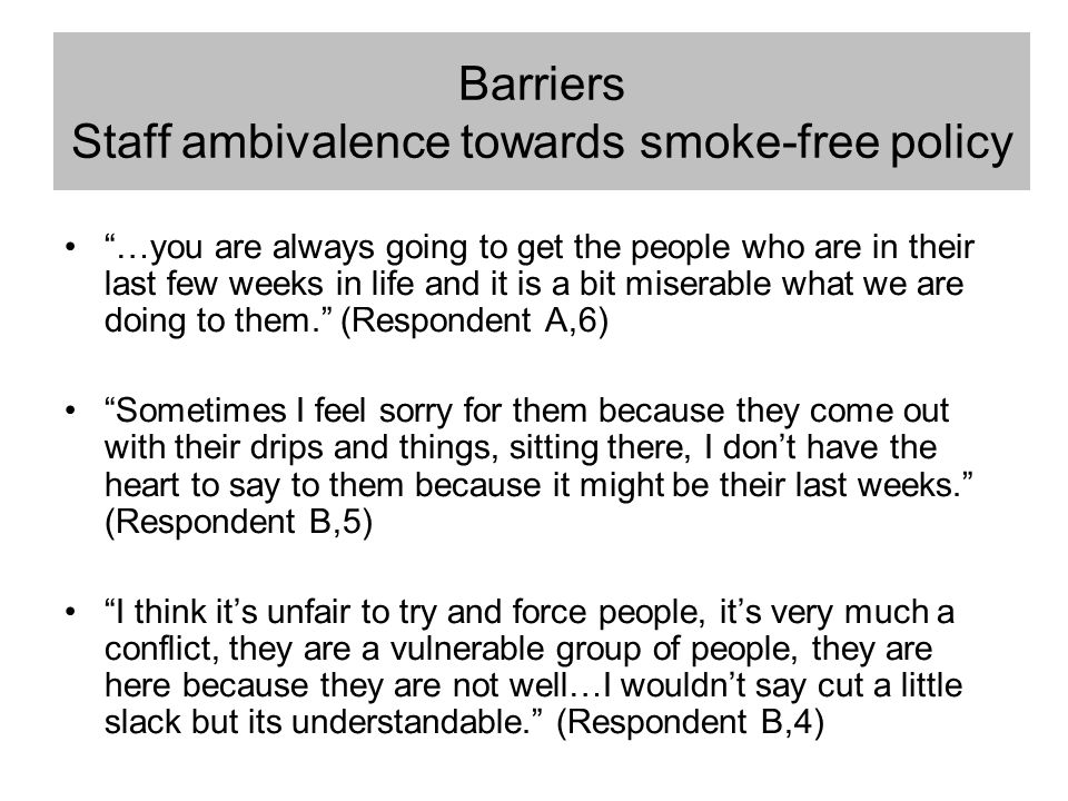 "Barriers Staff ambivalence towards smoke-free policy ""…you are always going to get the people who are in their last few weeks in life and it is a bit"