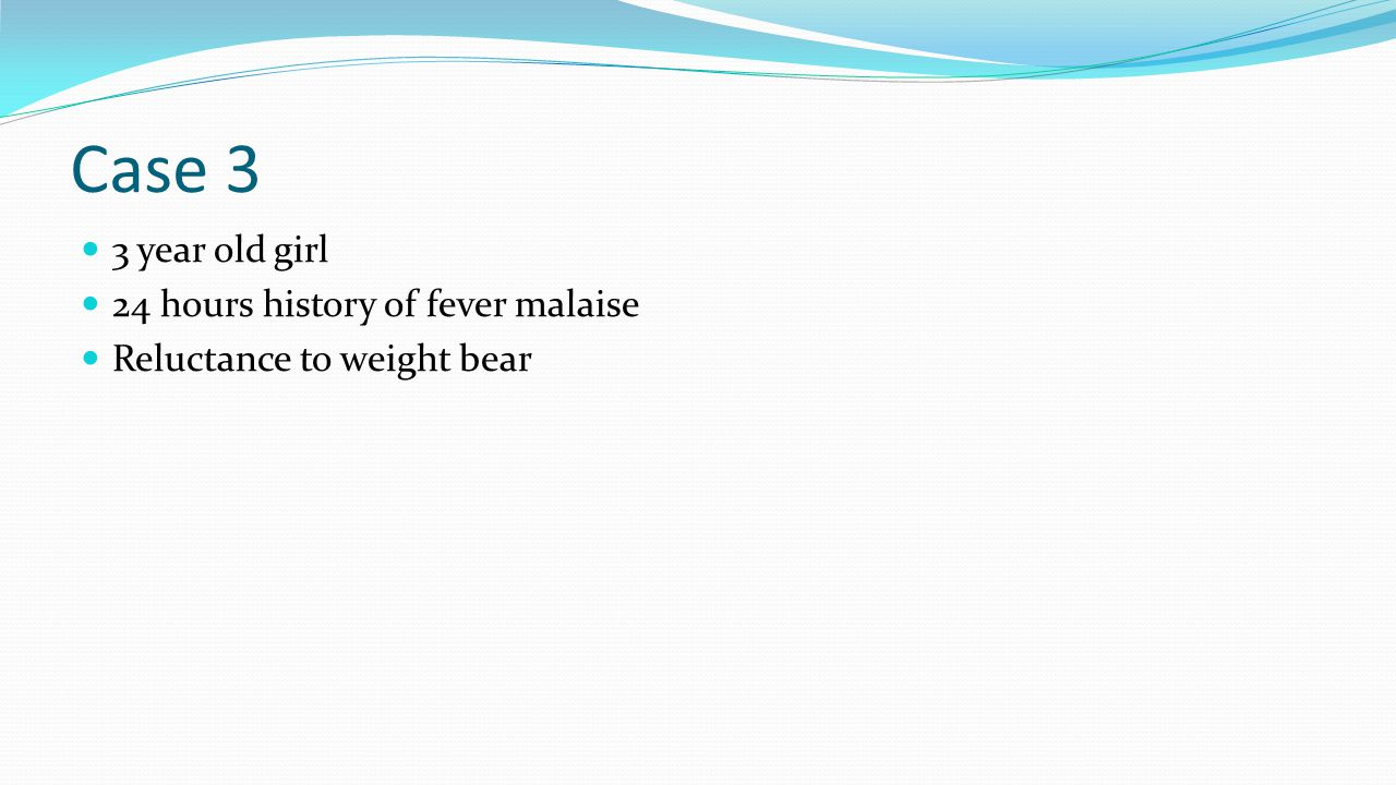 Case 3 3 year old girl 24 hours history of fever malaise Reluctance to weight bear