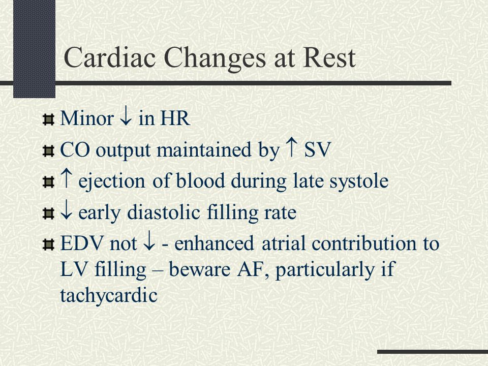 Cardiac Changes at Rest Minor  in HR CO output maintained by  SV  ejection of blood during late systole  early diastolic filling rate EDV not  - enhanced atrial contribution to LV filling – beware AF, particularly if tachycardic