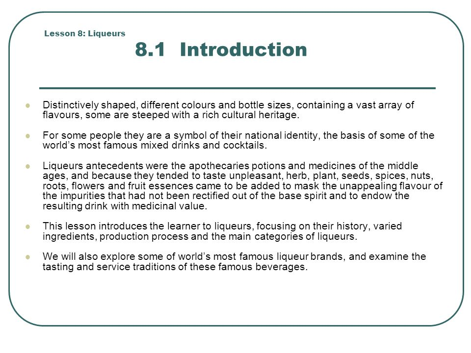 Lesson 8: Liqueurs 8.2 History and Background Schumann (1995) defines liqueurs as sweetened liquors that are flavoured and scented by the addition of spices, herbs, flowers and so on.