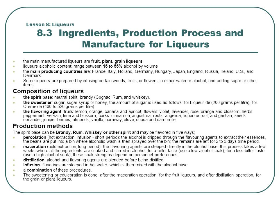 Lesson 8: Liqueurs 8.3 Ingredients, Production Process and Manufacture for Liqueurs the main manufactured liqueurs are fruit, plant, grain liqueurs li